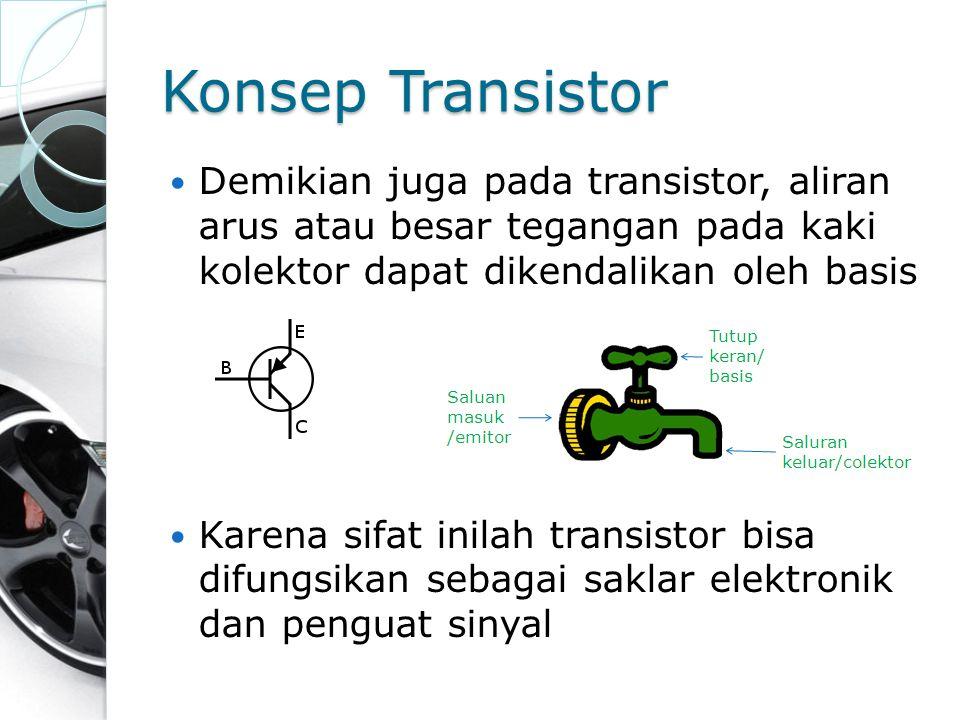 Konsep Transistor Demikian juga pada transistor, aliran arus atau besar tegangan pada kaki kolektor dapat dikendalikan oleh basis.