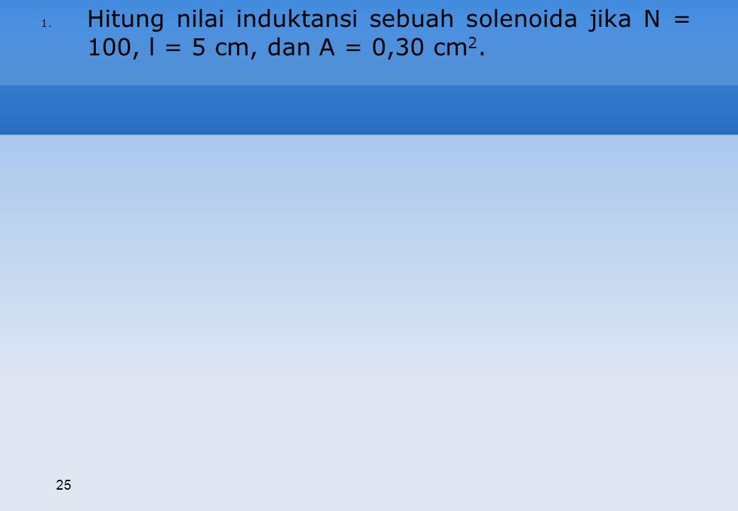 Hitung nilai induktansi sebuah solenoida jika N = 100, l = 5 cm, dan A = 0,30 cm2.