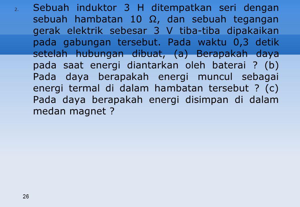 Sebuah induktor 3 H ditempatkan seri dengan sebuah hambatan 10 Ω, dan sebuah tegangan gerak elektrik sebesar 3 V tiba-tiba dipakaikan pada gabungan tersebut. Pada waktu 0,3 detik setelah hubungan dibuat, (a) Berapakah daya pada saat energi diantarkan oleh baterai (b) Pada daya berapakah energi muncul sebagai energi termal di dalam hambatan tersebut (c) Pada daya berapakah energi disimpan di dalam medan magnet