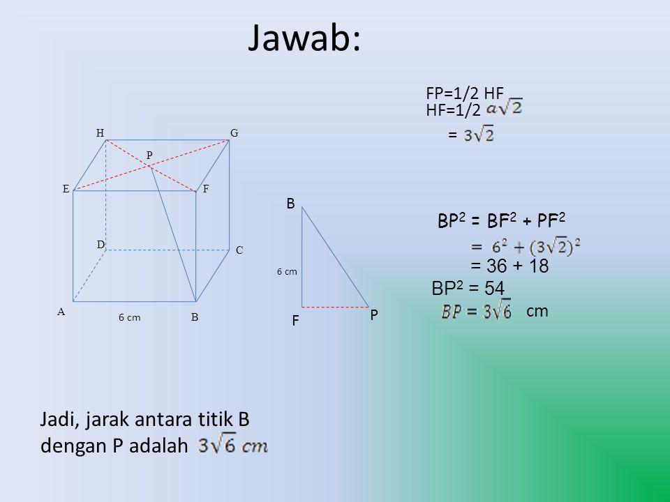 Jawab: Jadi, jarak antara titik B dengan P adalah FP=1/2 HF HF=1/2 =