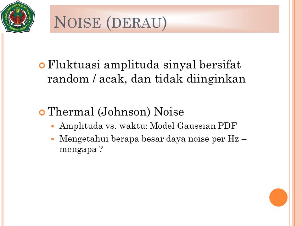 Noise (derau) Fluktuasi amplituda sinyal bersifat random / acak, dan tidak diinginkan. Thermal (Johnson) Noise.