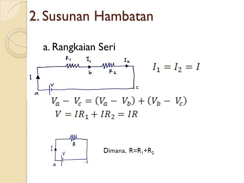 2. Susunan Hambatan a. Rangkaian Seri c Dimana, R=R1+R2