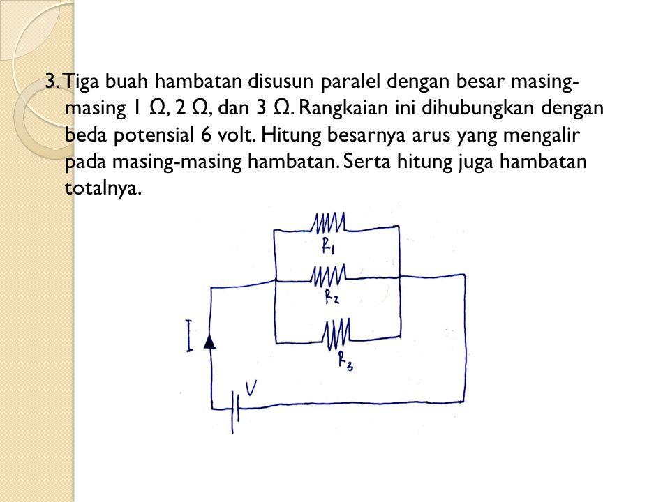 3. Tiga buah hambatan disusun paralel dengan besar masing- masing 1 Ω, 2 Ω, dan 3 Ω.