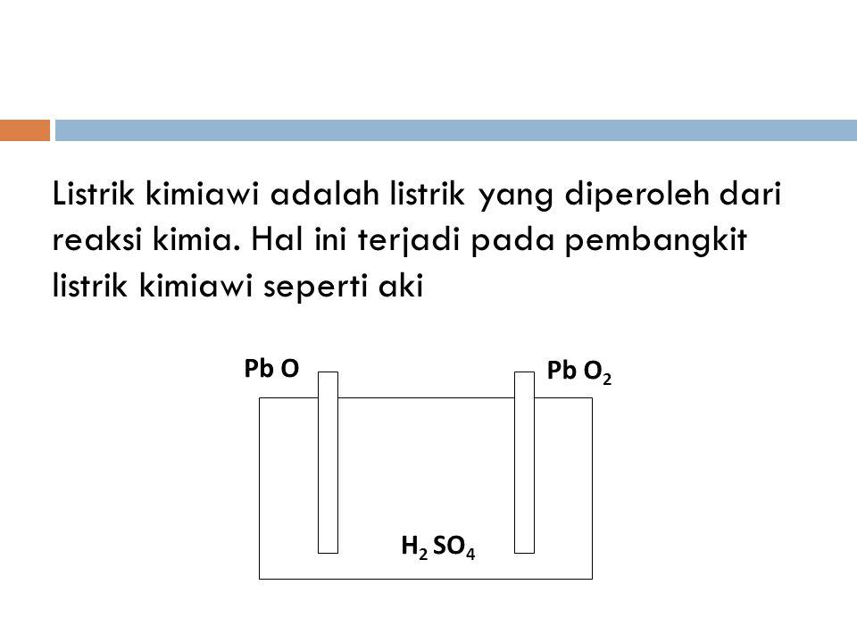 Listrik kimiawi adalah listrik yang diperoleh dari reaksi kimia