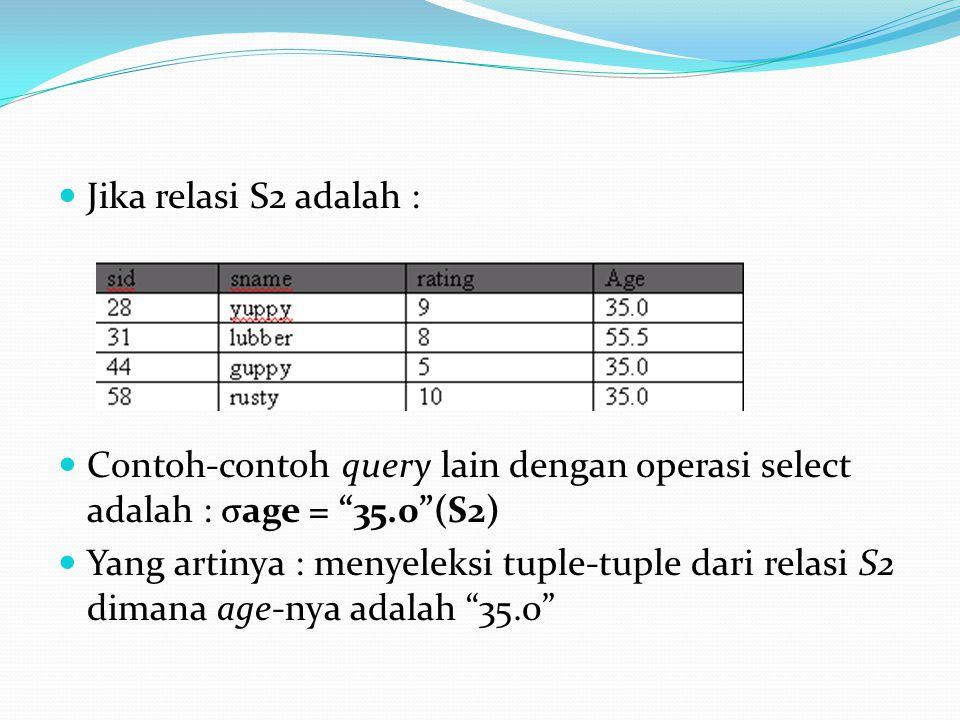 Jika relasi S2 adalah : Contoh-contoh query lain dengan operasi select adalah : σage = 35.0 (S2)