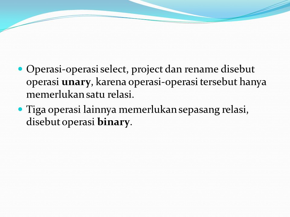 Operasi-operasi select, project dan rename disebut operasi unary, karena operasi-operasi tersebut hanya memerlukan satu relasi.