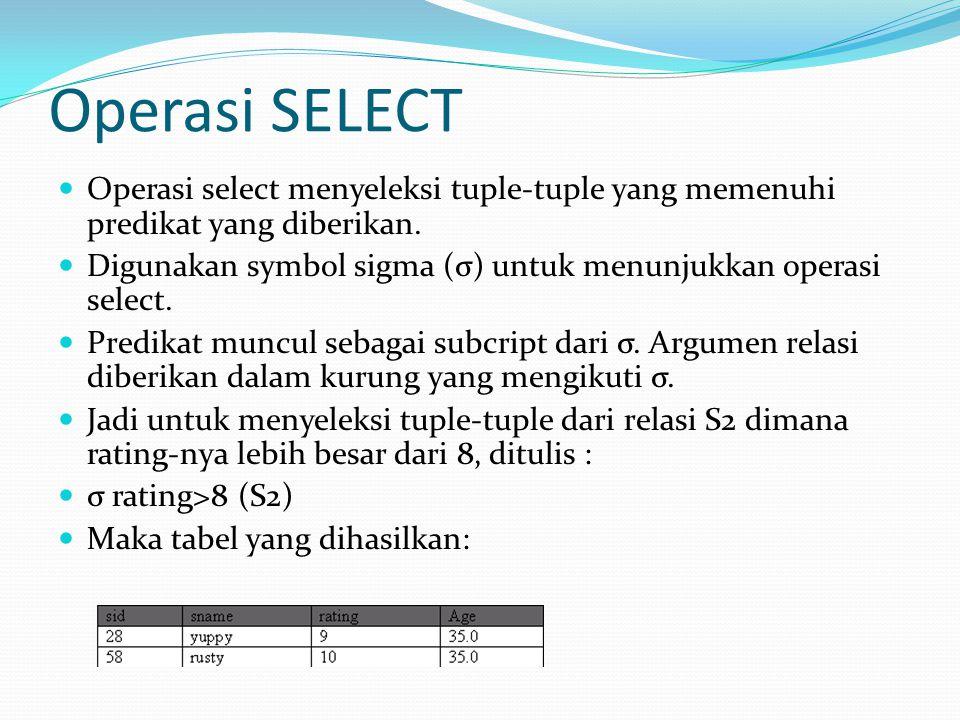 Operasi SELECT Operasi select menyeleksi tuple-tuple yang memenuhi predikat yang diberikan.