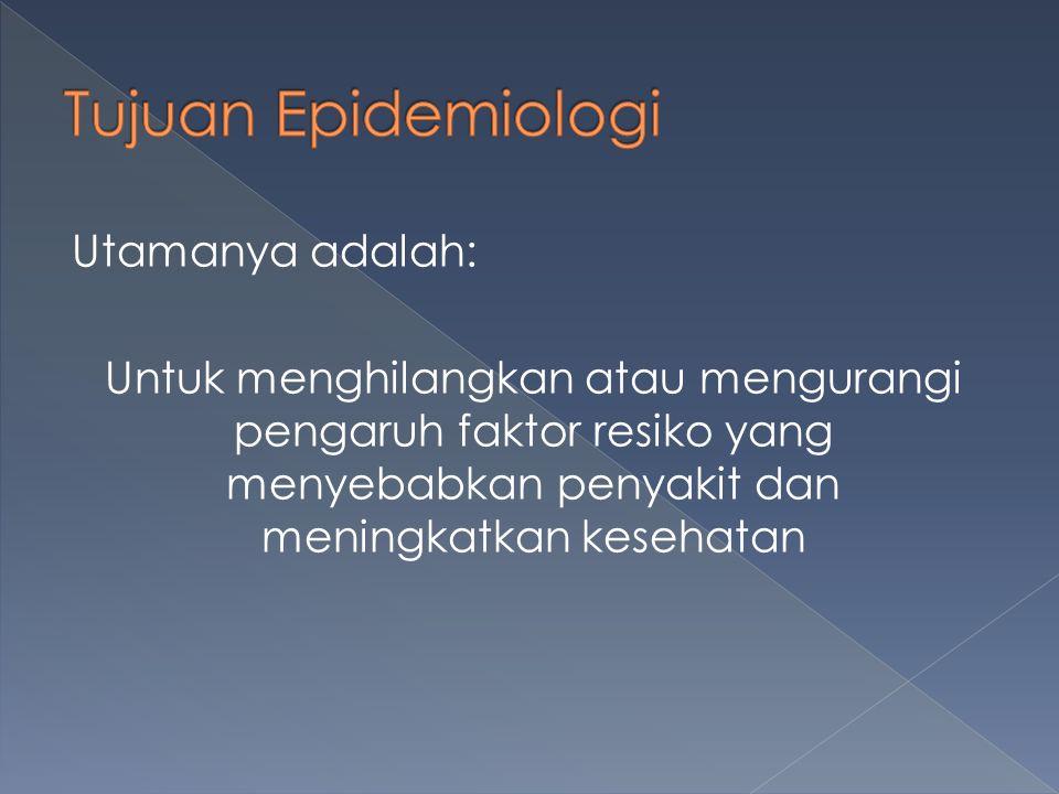Tujuan Epidemiologi Utamanya adalah: Untuk menghilangkan atau mengurangi pengaruh faktor resiko yang menyebabkan penyakit dan meningkatkan kesehatan