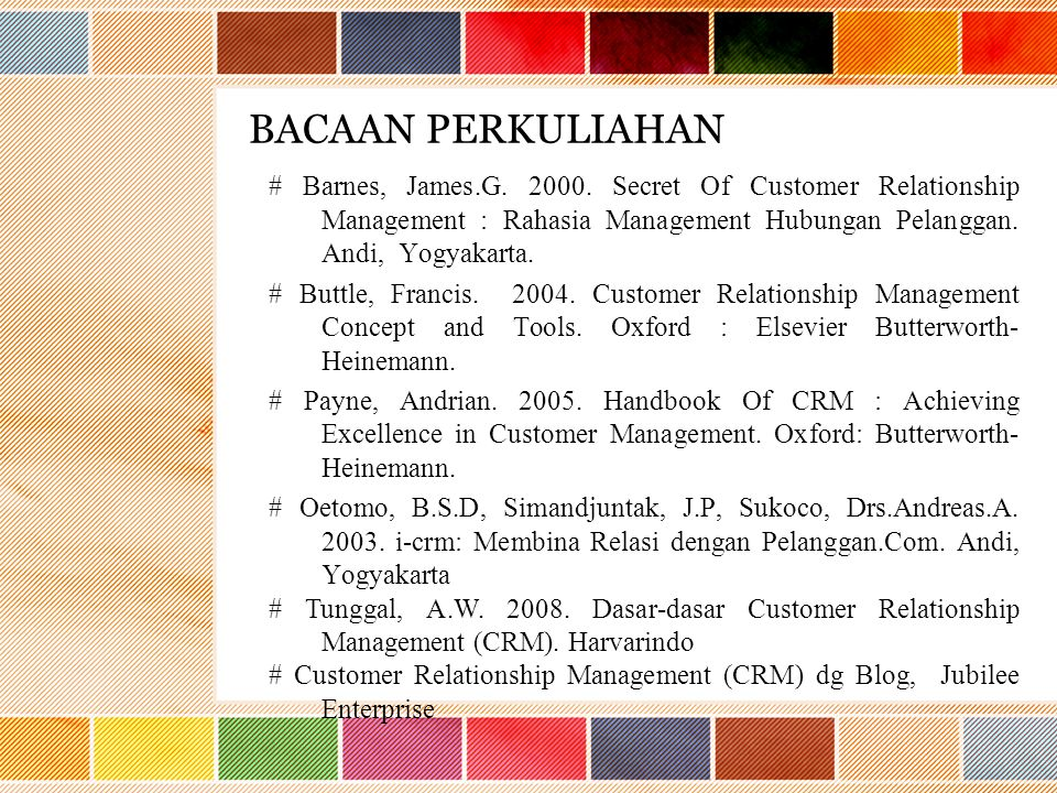 BACAAN PERKULIAHAN # Barnes, James.G. 2000. Secret Of Customer Relationship Management : Rahasia Management Hubungan Pelanggan. Andi, Yogyakarta.