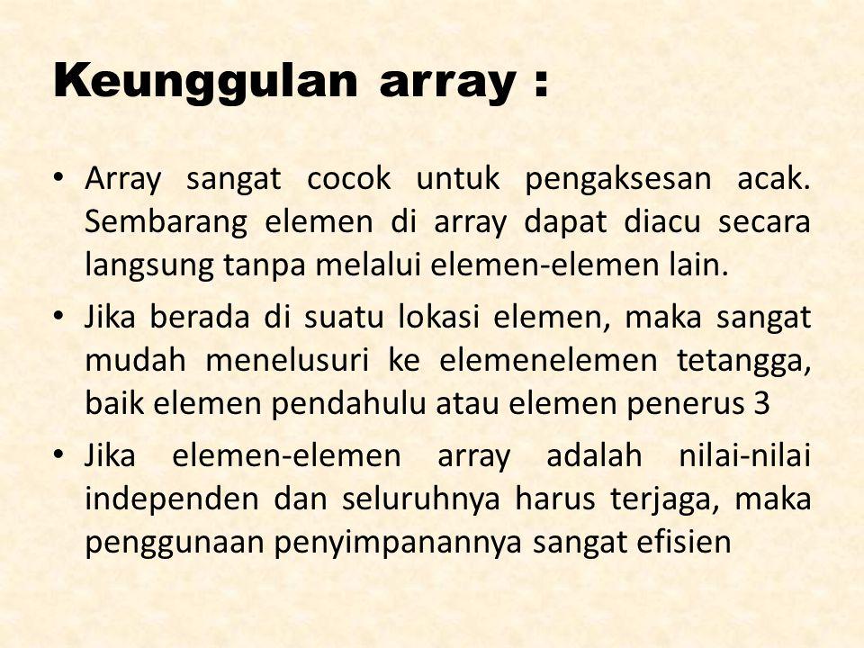 Keunggulan array : Array sangat cocok untuk pengaksesan acak. Sembarang elemen di array dapat diacu secara langsung tanpa melalui elemen-elemen lain.