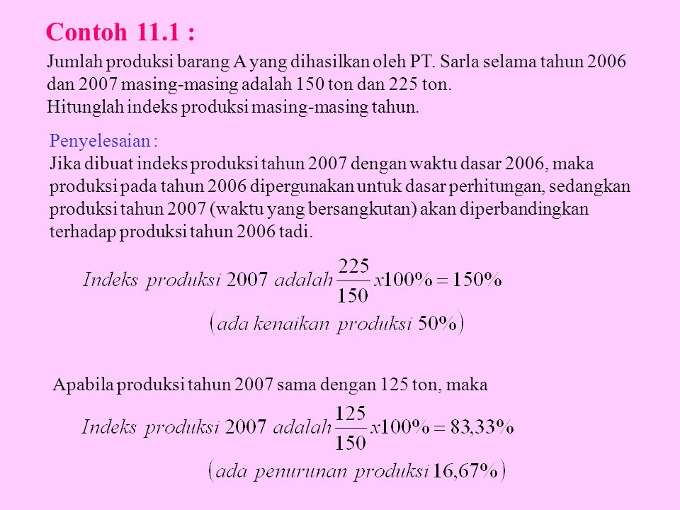 Contoh 11.1 : Jumlah produksi barang A yang dihasilkan oleh PT. Sarla selama tahun 2006. dan 2007 masing-masing adalah 150 ton dan 225 ton.