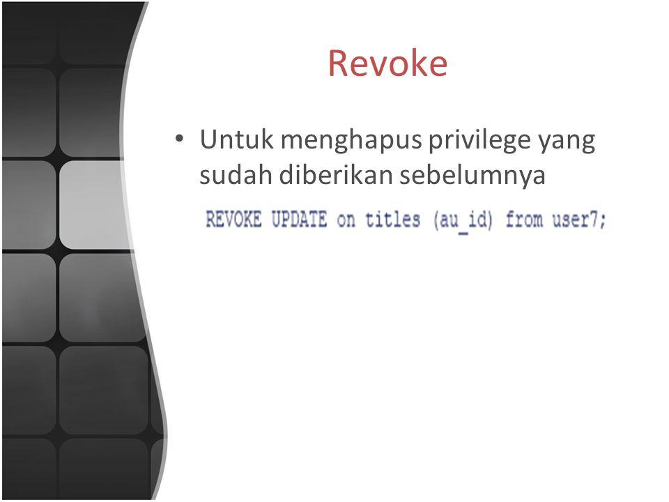 Revoke Untuk menghapus privilege yang sudah diberikan sebelumnya