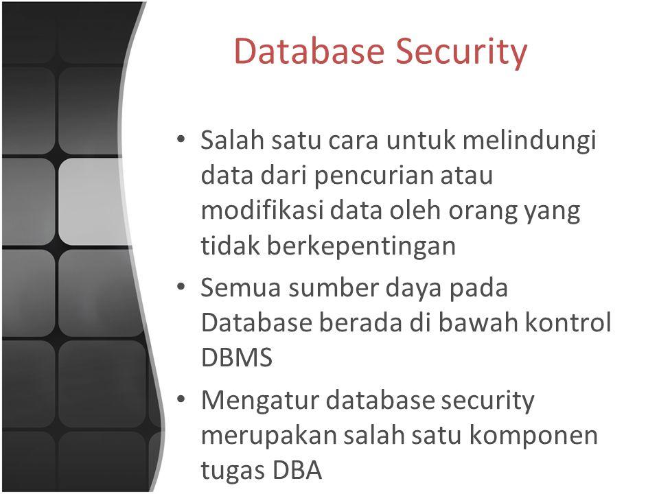 Database Security Salah satu cara untuk melindungi data dari pencurian atau modifikasi data oleh orang yang tidak berkepentingan.