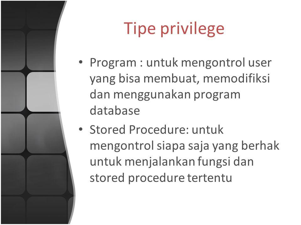 Tipe privilege Program : untuk mengontrol user yang bisa membuat, memodifiksi dan menggunakan program database.