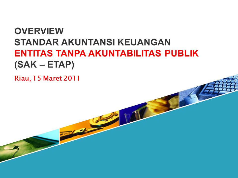 OVERVIEW STANDAR AKUNTANSI KEUANGAN ENTITAS TANPA AKUNTABILITAS PUBLIK (SAK – ETAP) Riau, 15 Maret 2011.