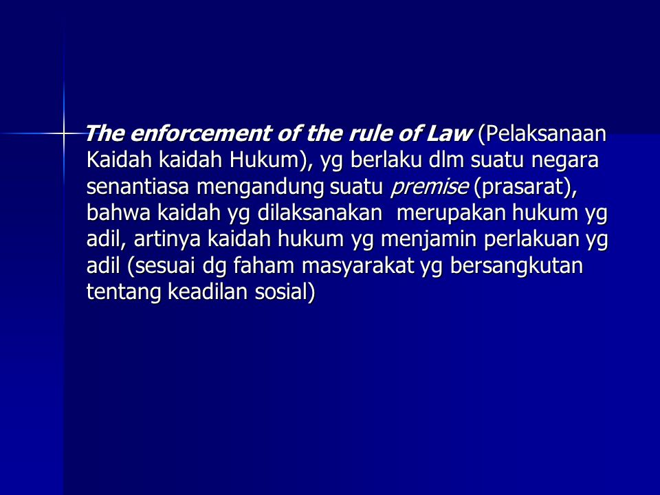 The enforcement of the rule of Law (Pelaksanaan Kaidah kaidah Hukum), yg berlaku dlm suatu negara senantiasa mengandung suatu premise (prasarat), bahwa kaidah yg dilaksanakan merupakan hukum yg adil, artinya kaidah hukum yg menjamin perlakuan yg adil (sesuai dg faham masyarakat yg bersangkutan tentang keadilan sosial)