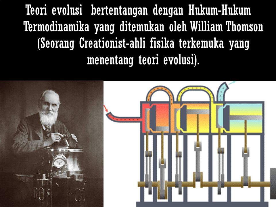Teori evolusi bertentangan dengan Hukum-Hukum Termodinamika yang ditemukan oleh William Thomson (Seorang Creationist-ahli fisika terkemuka yang menentang teori evolusi).