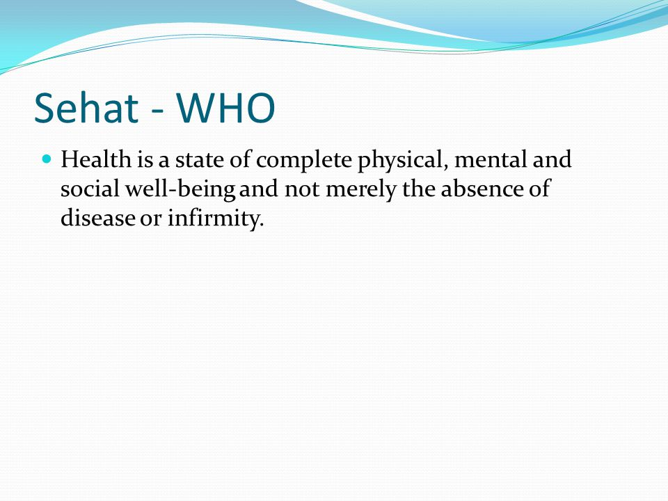 Sehat - WHO Health is a state of complete physical, mental and social well-being and not merely the absence of disease or infirmity.