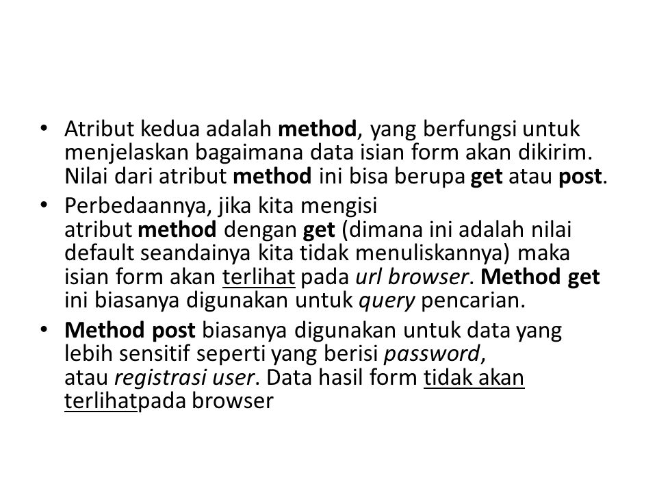 Atribut kedua adalah method, yang berfungsi untuk menjelaskan bagaimana data isian form akan dikirim. Nilai dari atribut method ini bisa berupa get atau post.