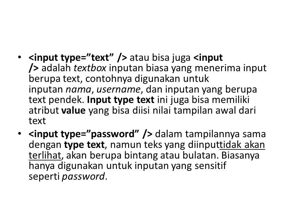 <input type= text /> atau bisa juga <input /> adalah textbox inputan biasa yang menerima input berupa text, contohnya digunakan untuk inputan nama, username, dan inputan yang berupa text pendek. Input type text ini juga bisa memiliki atribut value yang bisa diisi nilai tampilan awal dari text