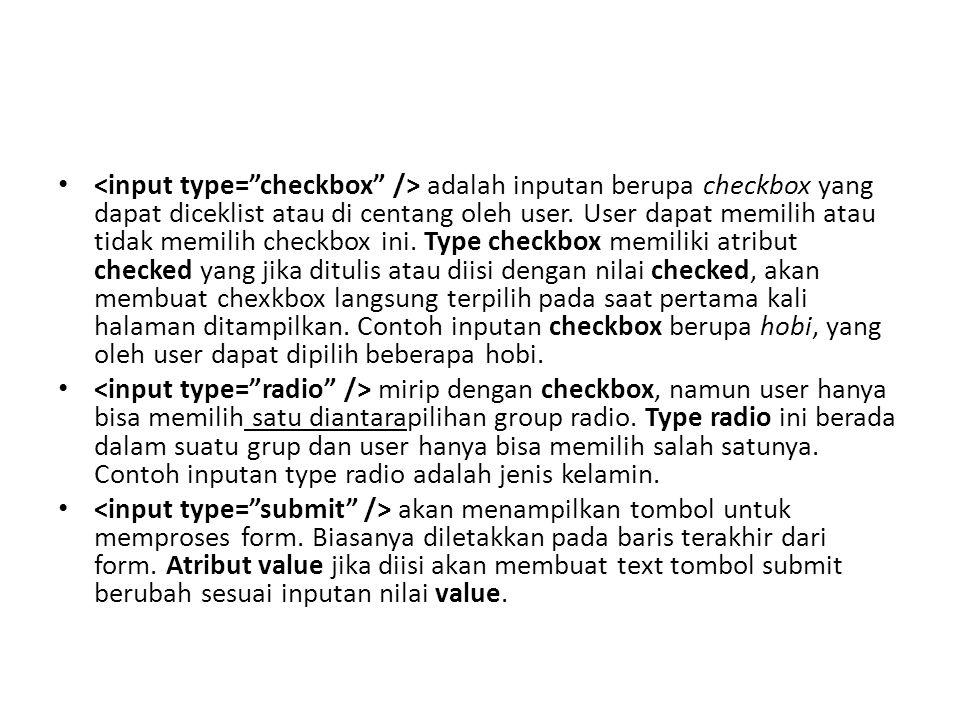 <input type= checkbox /> adalah inputan berupa checkbox yang dapat diceklist atau di centang oleh user. User dapat memilih atau tidak memilih checkbox ini. Type checkbox memiliki atribut checked yang jika ditulis atau diisi dengan nilai checked, akan membuat chexkbox langsung terpilih pada saat pertama kali halaman ditampilkan. Contoh inputan checkbox berupa hobi, yang oleh user dapat dipilih beberapa hobi.
