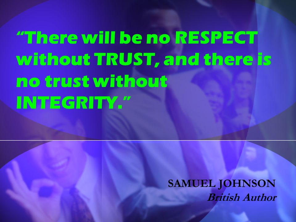 There will be no RESPECT without TRUST, and there is no trust without INTEGRITY.