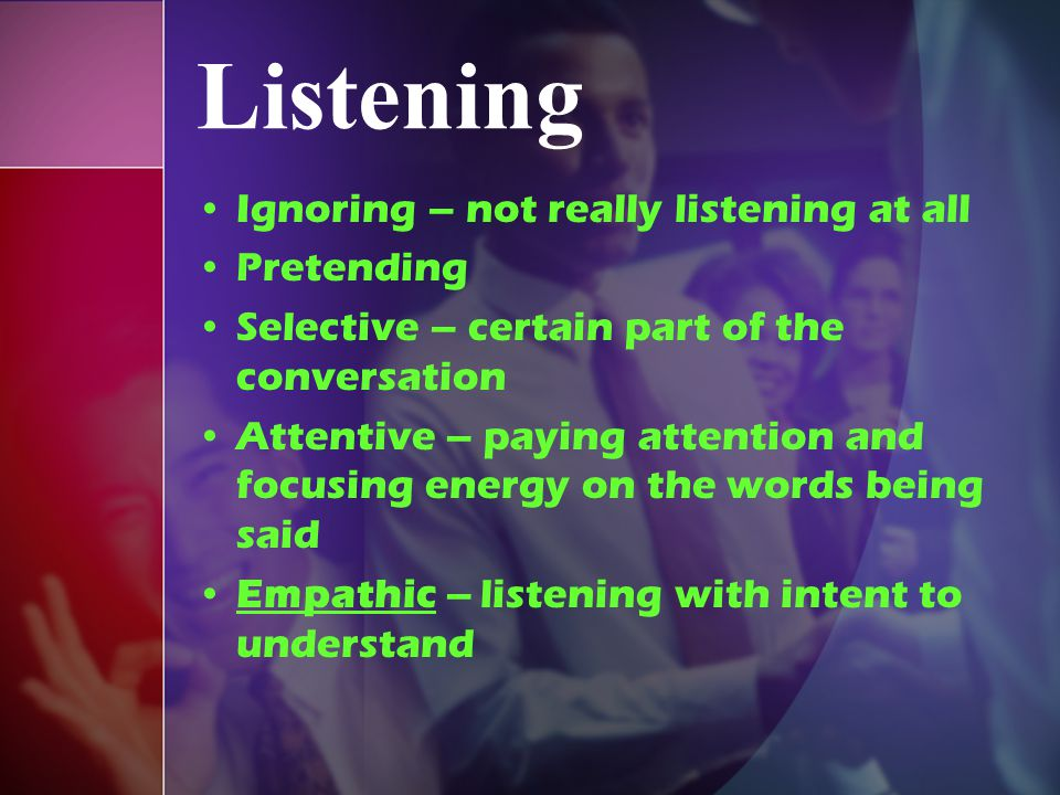Listening Ignoring – not really listening at all Pretending
