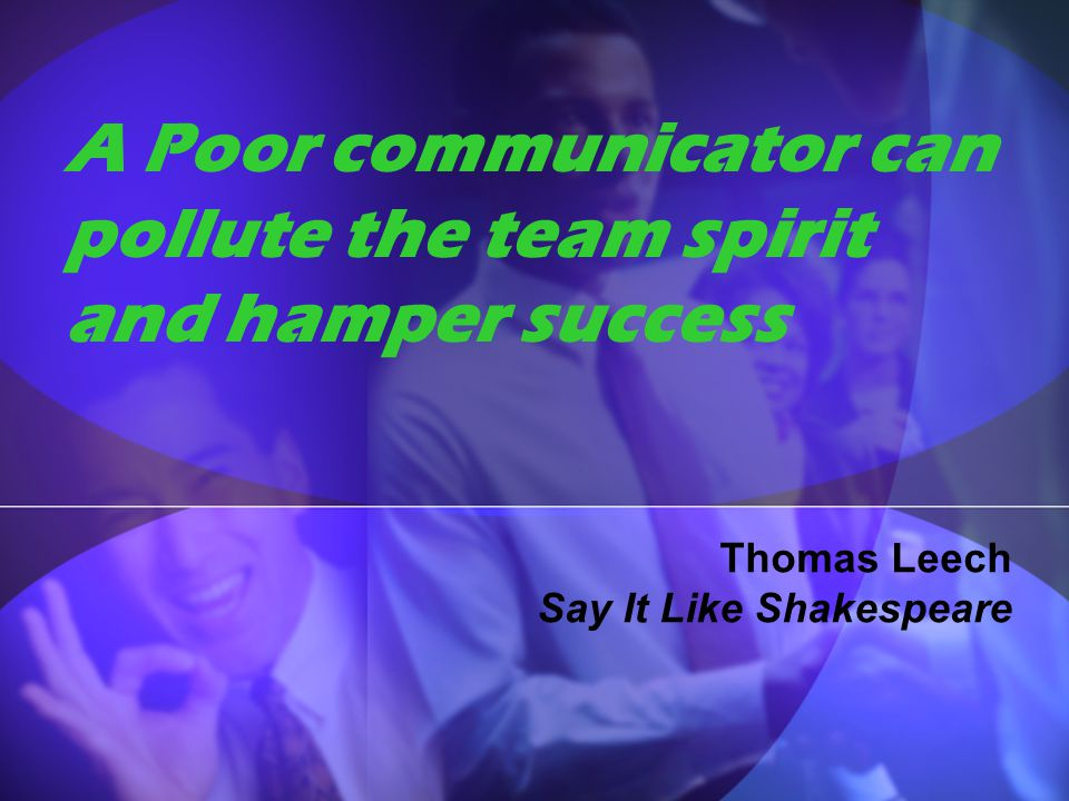 A Poor communicator can pollute the team spirit and hamper success
