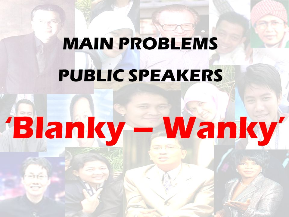 MAIN PROBLEMS PUBLIC SPEAKERS 'Blanky – Wanky'