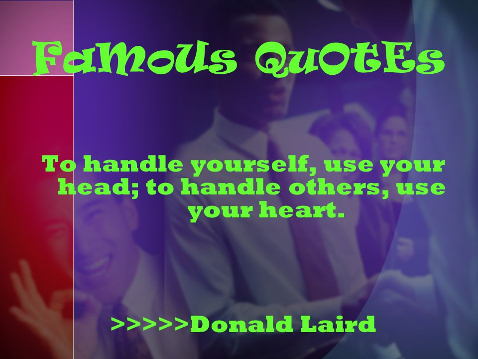 FaMoUs QuOtEs To handle yourself, use your head; to handle others, use your heart.