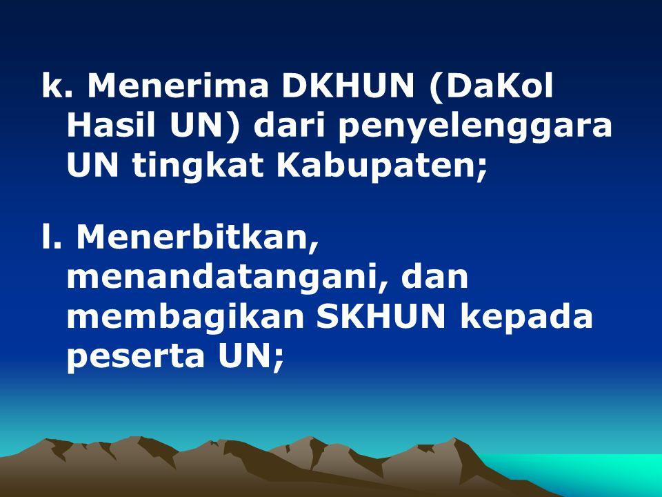 k. Menerima DKHUN (DaKol Hasil UN) dari penyelenggara UN tingkat Kabupaten;