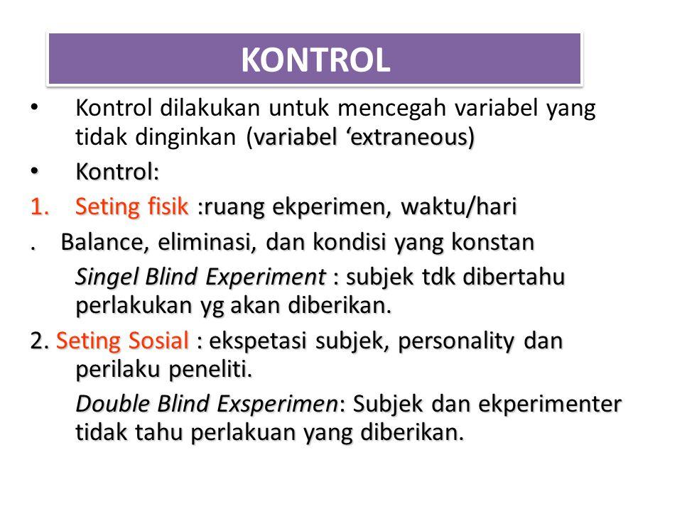 KONTROL Kontrol dilakukan untuk mencegah variabel yang tidak dinginkan (variabel 'extraneous) Kontrol: