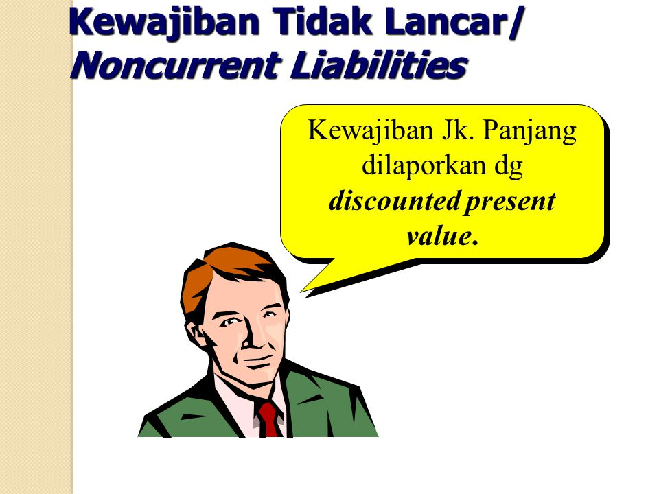 Kewajiban Jk. Panjang dilaporkan dg discounted present value.