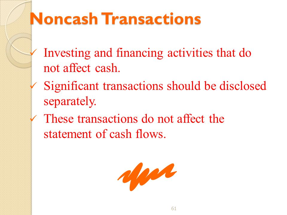 Noncash Transactions Investing and financing activities that do not affect cash. Significant transactions should be disclosed separately.