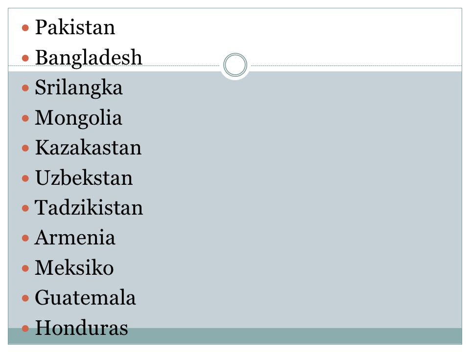 Pakistan Bangladesh. Srilangka. Mongolia. Kazakastan. Uzbekstan. Tadzikistan. Armenia. Meksiko.