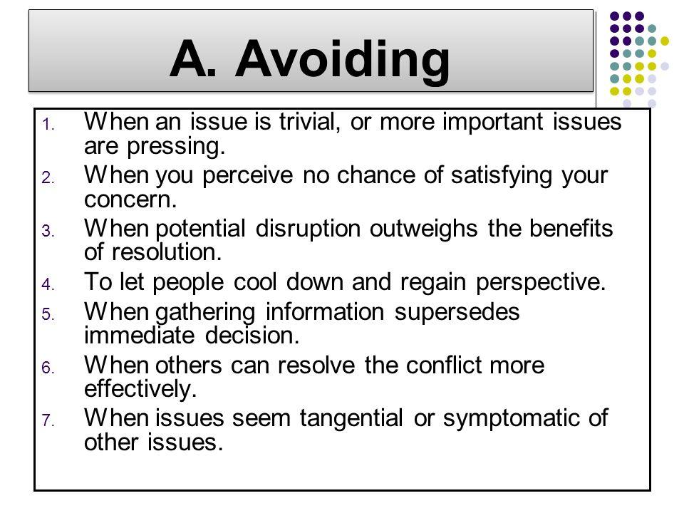 A. Avoiding When an issue is trivial, or more important issues are pressing. When you perceive no chance of satisfying your concern.