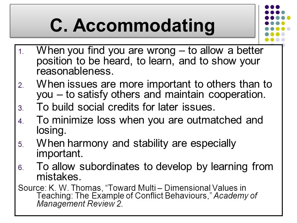 C. Accommodating When you find you are wrong – to allow a better position to be heard, to learn, and to show your reasonableness.