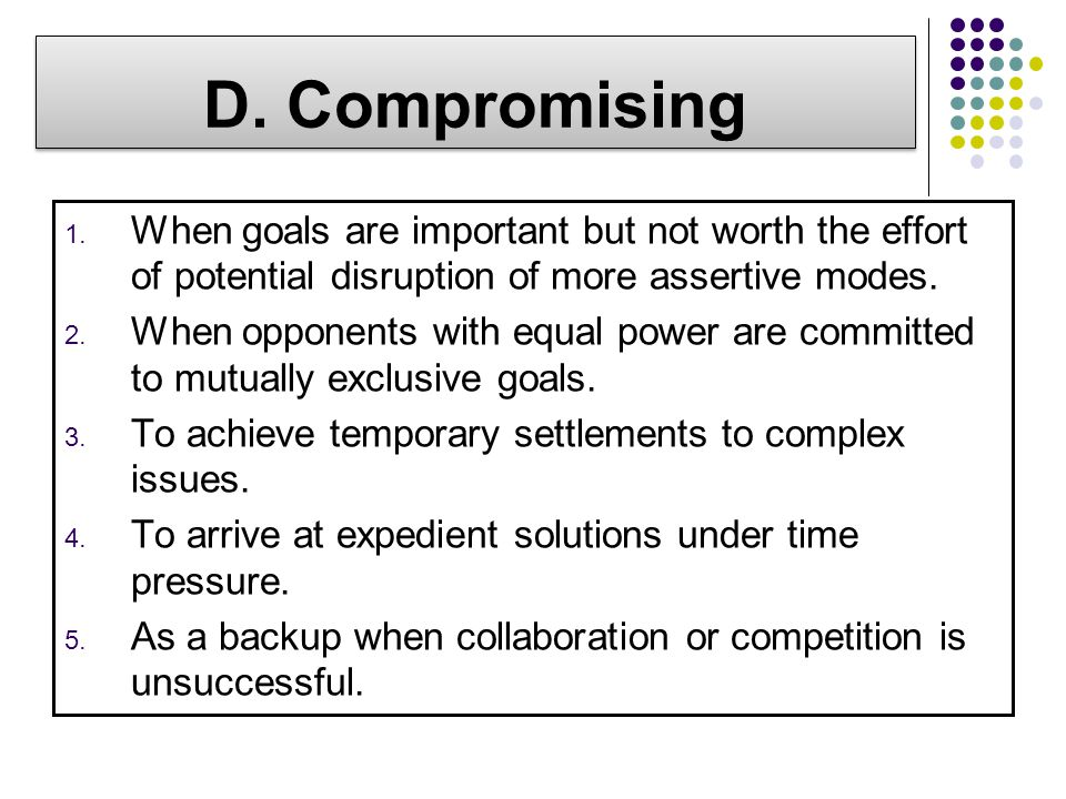 D. Compromising When goals are important but not worth the effort of potential disruption of more assertive modes.