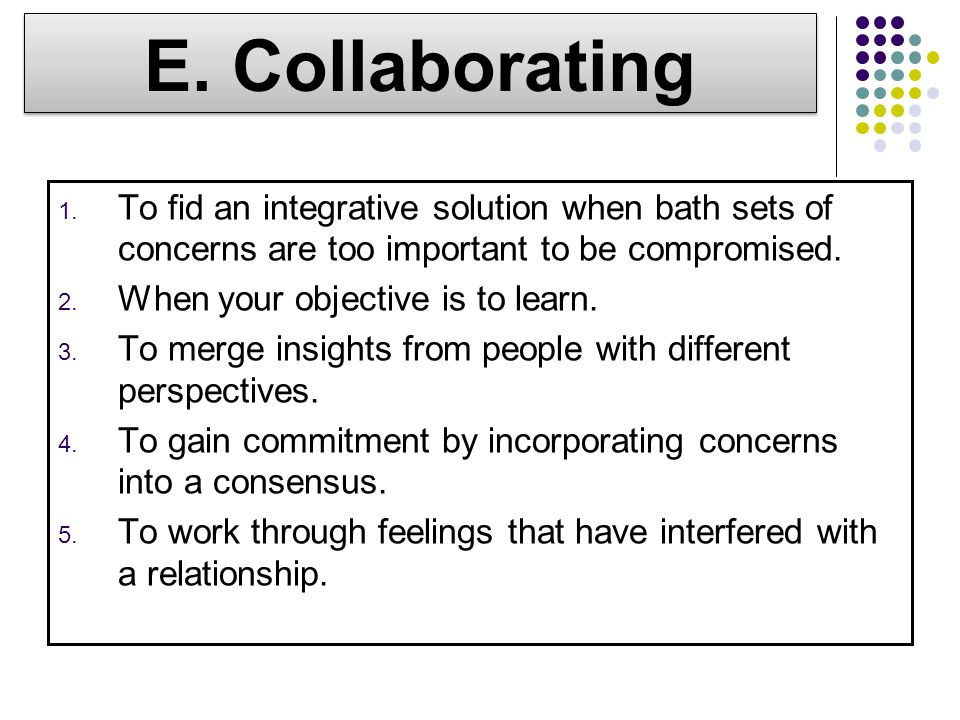 E. Collaborating To fid an integrative solution when bath sets of concerns are too important to be compromised.