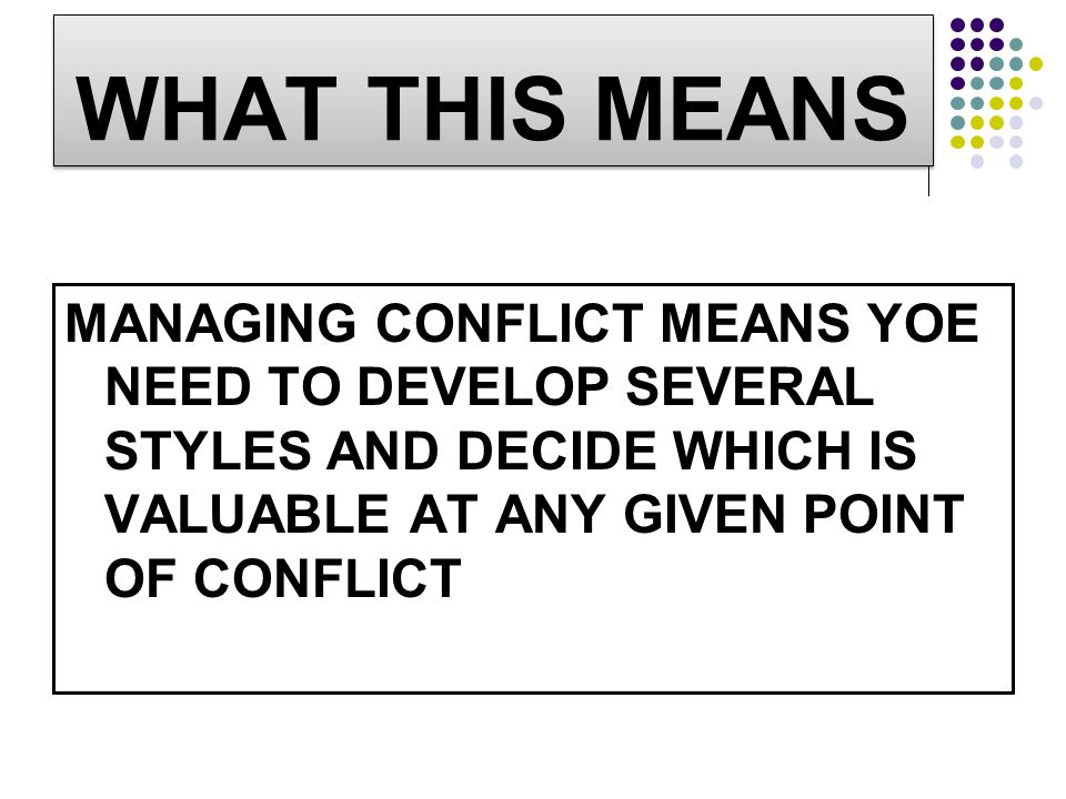 WHAT THIS MEANS MANAGING CONFLICT MEANS YOE NEED TO DEVELOP SEVERAL STYLES AND DECIDE WHICH IS VALUABLE AT ANY GIVEN POINT OF CONFLICT.