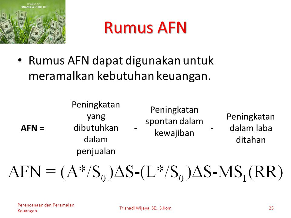 Rumus AFN Rumus AFN dapat digunakan untuk meramalkan kebutuhan keuangan. AFN = Peningkatan yang dibutuhkan dalam penjualan.