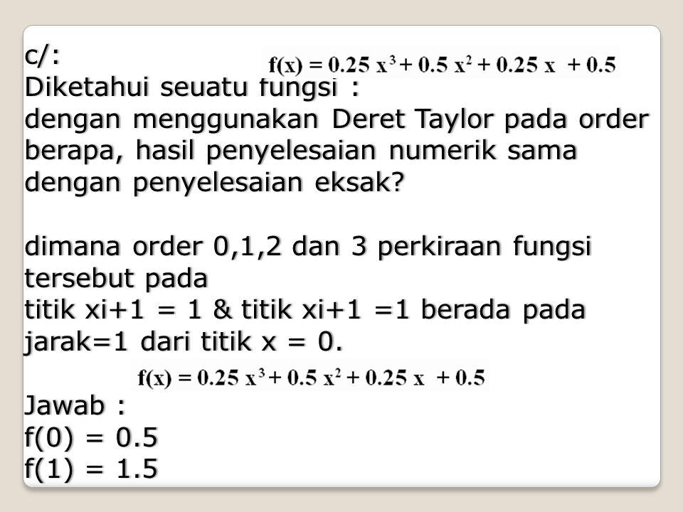 c/: Diketahui seuatu fungsi : dengan menggunakan Deret Taylor pada order berapa, hasil penyelesaian numerik sama dengan penyelesaian eksak