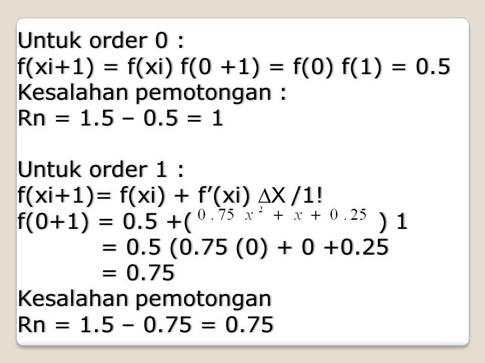 Untuk order 0 : f(xi+1) = f(xi) f(0 +1) = f(0) f(1) = 0.5. Kesalahan pemotongan : Rn = 1.5 – 0.5 = 1.
