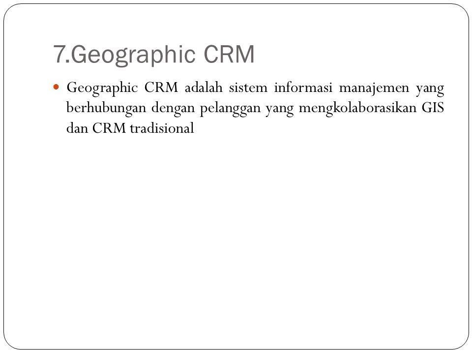 7.Geographic CRM Geographic CRM adalah sistem informasi manajemen yang berhubungan dengan pelanggan yang mengkolaborasikan GIS dan CRM tradisional.