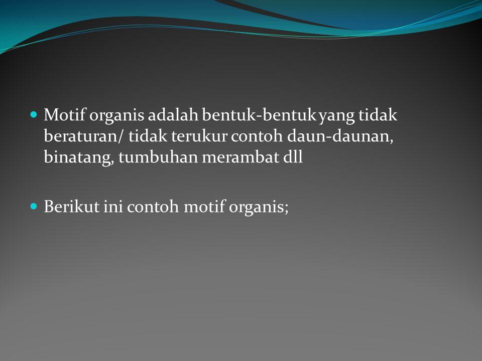 Motif organis adalah bentuk-bentuk yang tidak beraturan/ tidak terukur contoh daun-daunan, binatang, tumbuhan merambat dll