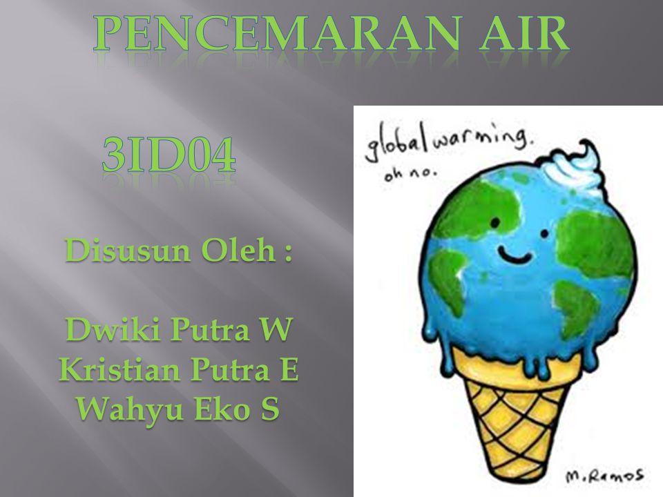 Pencemaran air 3id04 Disusun Oleh : Dwiki Putra W Kristian Putra E