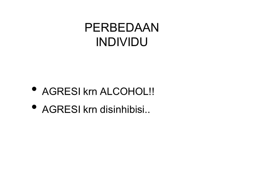 PERBEDAAN INDIVIDU AGRESI krn ALCOHOL!! AGRESI krn disinhibisi..