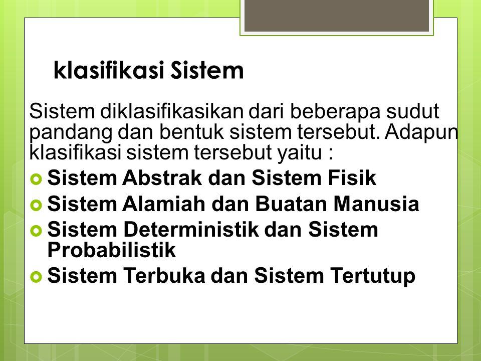 klasifikasi Sistem Sistem diklasifikasikan dari beberapa sudut pandang dan bentuk sistem tersebut. Adapun klasifikasi sistem tersebut yaitu :