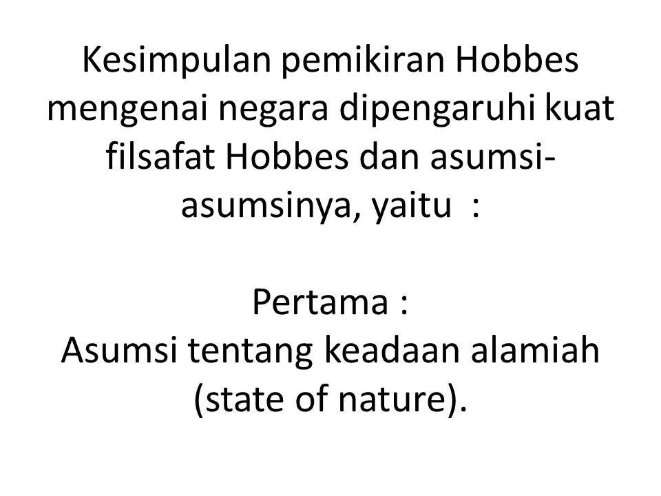 Kesimpulan pemikiran Hobbes mengenai negara dipengaruhi kuat filsafat Hobbes dan asumsi-asumsinya, yaitu : Pertama : Asumsi tentang keadaan alamiah (state of nature).