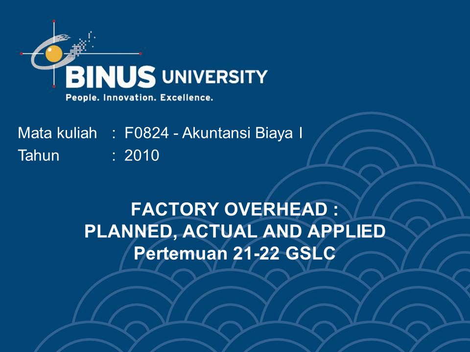 FACTORY OVERHEAD : PLANNED, ACTUAL AND APPLIED Pertemuan 21-22 GSLC